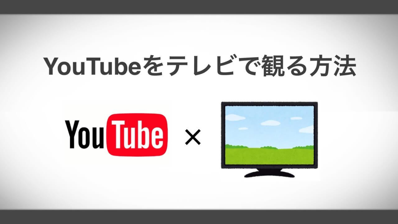 YouTubeをテレビで見る2つの方法と注意点を解説 非対応のTVでもOK!